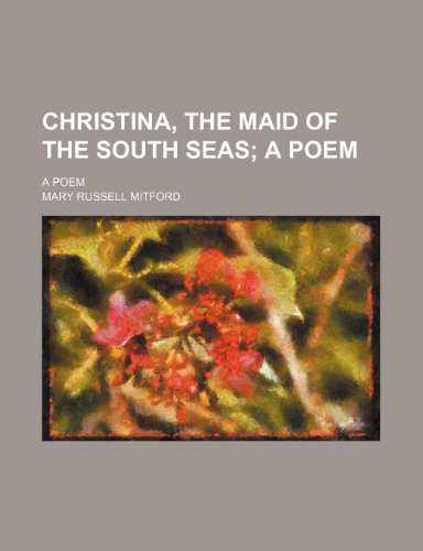 Christina, the Maid of the South Seas; A Poem. a Poem: Mitford, Mary Russell
