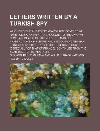 9781150828676: Letters Written by a Turkish Spy (Volume 4); Who Lived Five and Forty Years Undiscovered at Paris Giving an Impartial Account to the Divan at ... Several Intrigues and Secrets of Th