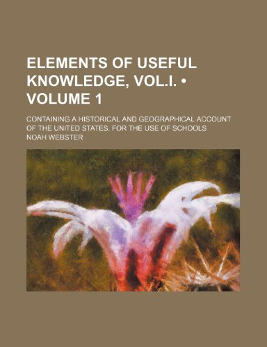 Elements of Useful Knowledge, Vol.i. (Volume 1); Containing a Historical and Geographical Account of the United States. for the Use of Schools (9781150859595) by Webster, Noah