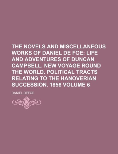 The Novels and Miscellaneous Works of Daniel De Foe Volume 6; Life and adventures of Duncan Campbell. New voyage round the world. Political tracts relating to the Hanoverian succession. 1856 (1150866985) by Daniel Defoe