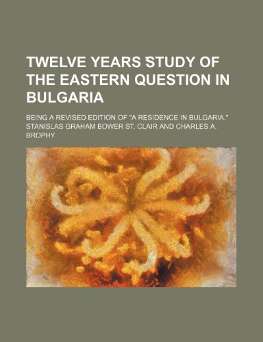 9781150870422: Twelve years study of the Eastern question in Bulgaria; Being a revised edition of