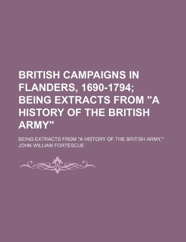 British Campaigns in Flanders, 1690-1794; Being Extracts: John William Fortescue