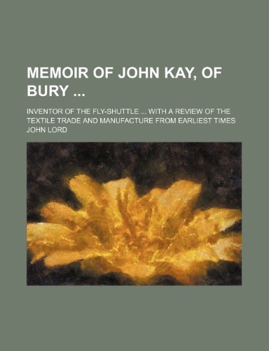 9781150884986: Memoir of John Kay, of Bury; Inventor of the Fly-Shuttle With a Review of the Textile Trade and Manufacture From Earliest Times