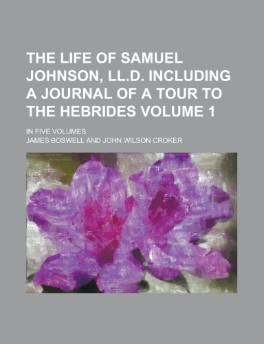 The Life of Samuel Johnson, LL.D. Including a Journal of a Tour to the Hebrides; In Five Volumes Volume 1 (9781150892936) by James Boswell