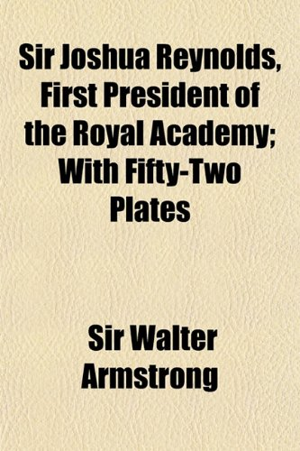 9781150898198: Sir Joshua Reynolds, First President of the Royal Academy; With Fifty-Two Plates