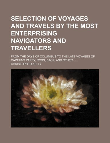 Selection of Voyages and Travels by the Most Enterprising Navigators and Travellers; From the Days of Columbus to the Late Voyages of Captains Parry, Ross, Back, and Other (1150909765) by Kelly, Christopher