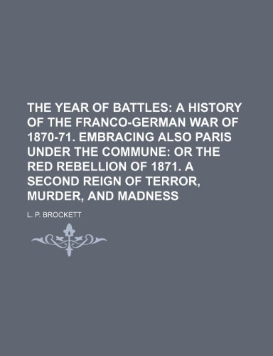 9781150910357: THE YEAR OF BATTLES;  A HISTORY OF THE FRANCO-GERMAN WAR OF 1870-71. EMBRACING ALSO Paris under the Commune or the Red Rebellion of 1871. A SECOND REIGN OF TERROR, MURDER, AND MADNESS