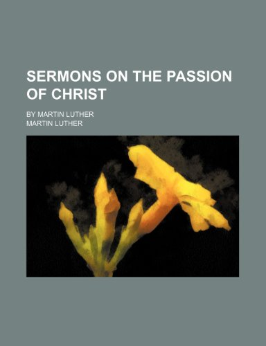 Sermons on the Passion of Christ; By Martin Luther (1150910704) by Martin Luther