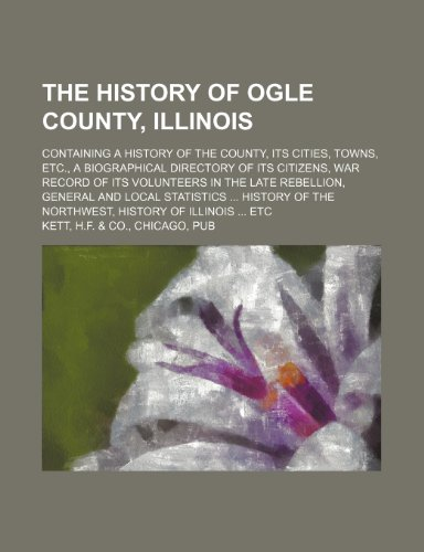 9781150915741: The History of Ogle County, Illinois; Containing a History of the County, Its Cities, Towns, Etc., a Biographical Directory of Its Citizens, War Recor