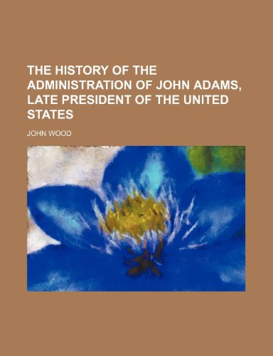 The History of the Administration of John Adams, Late President of the United States (1150933828) by John Wood