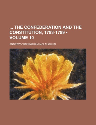 9781150935336: The Confederation and the Constitution, 1783-1789 (Volume 10)