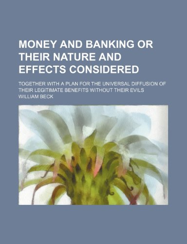 Money and Banking or Their Nature and Effects Considered; Together With a Plan for the Universal Diffusion of Their Legitimate Benefits Without Their Evils (1150952709) by Beck, William