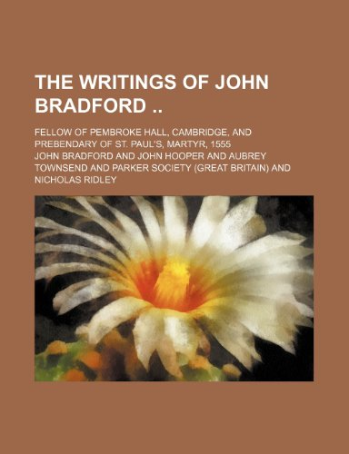 The Writings of John Bradford (Volume 2); Fellow of Pembroke Hall, Cambridge, and Prebendary of St. Paul's, Martyr, 1555 (9781150953637) by John Bradford