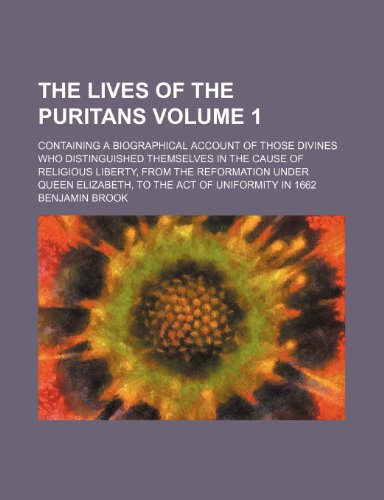 9781150957499: The lives of the Puritans Volume 1; containing a biographical account of those divines who distinguished themselves in the cause of religious liberty, ... Elizabeth, to the Act of uniformity in 1662