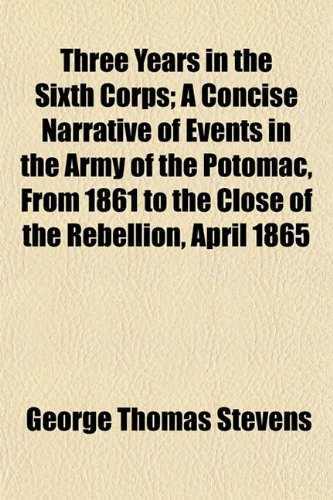 9781150961267: Three Years in the Sixth Corps; A Concise Narrative of Events in the Army of the Potomac, From 1861 to the Close of the Rebellion, April 1865