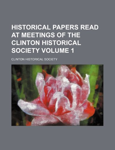 Historical papers read at meetings of the Clinton Historical Society Volume 1: Society, Clinton ...
