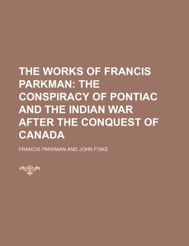 The Works of Francis Parkman (Volume 17); The Conspiracy of Pontiac and the Indian War After the Conquest of Canada (9781150968037) by Francis Parkman