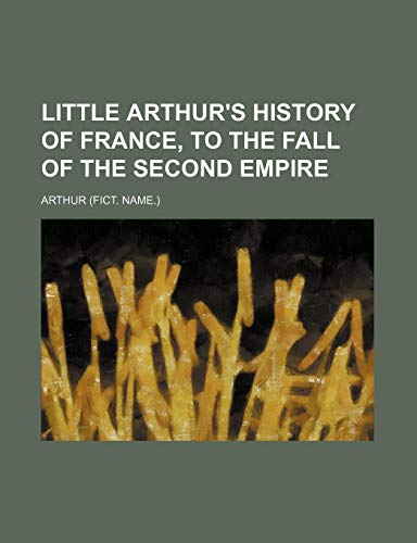 Little Arthur's History of France, to the Fall of the Second Empire (1150971320) by Arthur