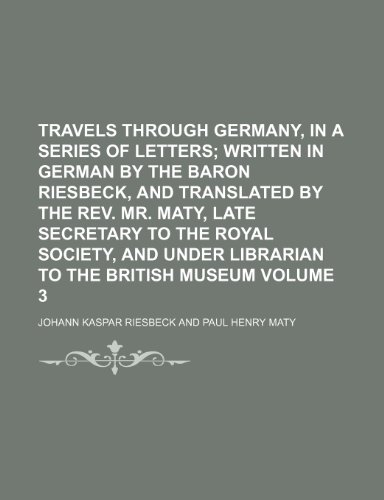 9781150976667: Travels through Germany, in a series of letters; written in German by the Baron Riesbeck, and translated by the Rev. Mr. Maty, late Secretary to the ... Librarian to the British Museum Volume 3