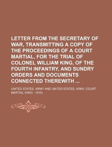 9781150978890: Letter from the secretary of war, transmitting a copy of the proceedings of a court martial, for the trial of Colonel William King, of the Fourth ... orders and documents connected therewith