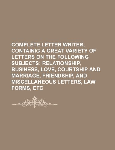 9781150978968: Complete letter writer; containig a great variety of letters on the following subjects relationship, business, love, courtship and marriage, friendship, and miscellaneous letters, law forms, etc