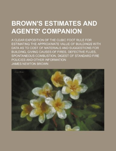 9781150984884: Brown's estimates and agents' companion; A clear exposition of the cubic foot rule for estimating the approximate value of buildings with data as to ... of fires, defective flues, spontaneous combu