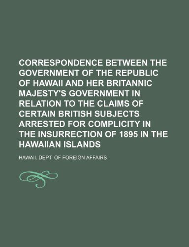 9781150985027: Correspondence Between the Government of the Republic of Hawaii and Her Britannic Majesty's Government in Relation to the Claims of Certain British ... Insurrection of 1895 in the Hawaiian Islands