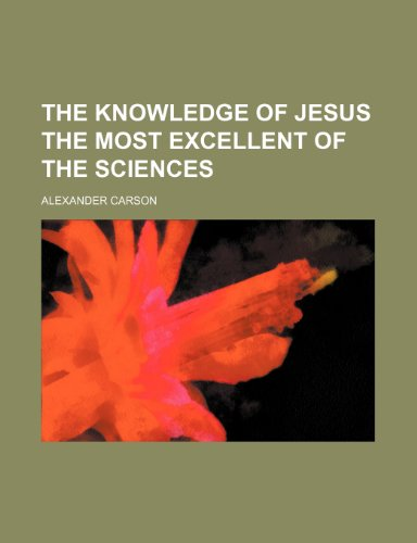 The Knowledge of Jesus the Most Excellent of the Sciences (1150999349) by Alexander Carson