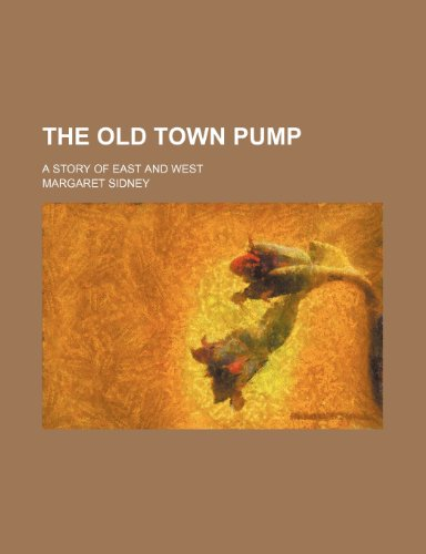 The Old Town Pump; A Story of East and West (1151009768) by Margaret Sidney