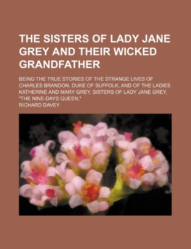 9781151016072: The Sisters of Lady Jane Grey and Their Wicked Grandfather; Being the True Stories of the Strange Lives of Charles Brandon, Duke of Suffolk, and of ... of Lady Jane Grey,