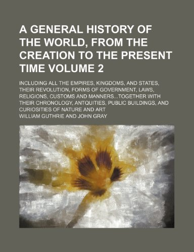 A general history of the world, from the creation to the present time Volume 2; Including all the empires, kingdoms, and states, their revolution, ... with their chronology, antquities, public (9781151016553) by William Guthrie