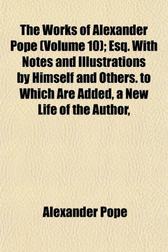 The Works of Alexander Pope (Volume 10); Esq. With Notes and Illustrations by Himself and Others. to Which Are Added, a New Life of the Author, an ... and Writings, and Occasional Remarks (1151021865) by Pope, Alexander
