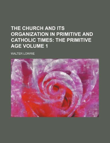 The Church and Its Organization in Primitive and Catholic Times Volume 1; The primitive age (1151041378) by Lowrie, Walter