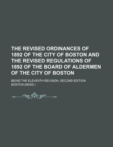 9781151068897: The Revised Ordinances of 1892 of the City of Boston and the Revised Regulations of 1892 of the Board of Aldermen of the City of Boston; being the eleventh revision, second edition