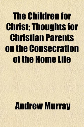 The Children for Christ; Thoughts for Christian Parents on the Consecration of the Home Life (1151069949) by Andrew Murray