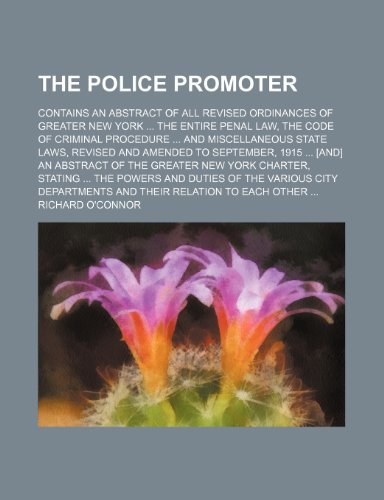 The Police Promoter; Contains an Abstract of All Revised Ordinances of Greater New York the Entire Penal Law, the Code of Criminal Procedure and ... [And] an Abstract of the Greater New York Cha (1151073857) by Richard O'connor