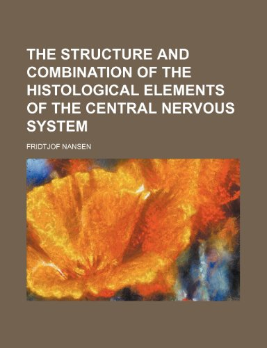 The structure and combination of the histological elements of the central nervous system (9781151074942) by Fridtjof Nansen