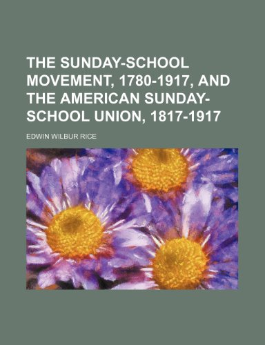 The Sunday-School Movement, 1780-1917, and the American Sunday-School Union, 1817-1917: Edwin ...