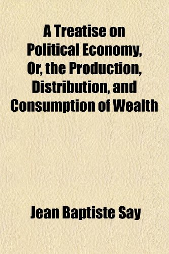 A Treatise on Political Economy, Or, the Production, Distribution, and Consumption of Wealth (9781151111586) by Say, Jean Baptiste