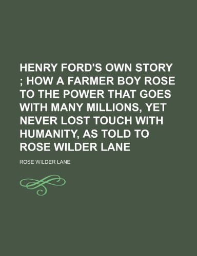 Henry Ford's Own Story; How a Farmer Boy Rose to the Power That Goes With Many Millions, Yet Never Lost Touch With Humanity, as Told to Rose Wilder Lane (1151116467) by Lane, Rose Wilder
