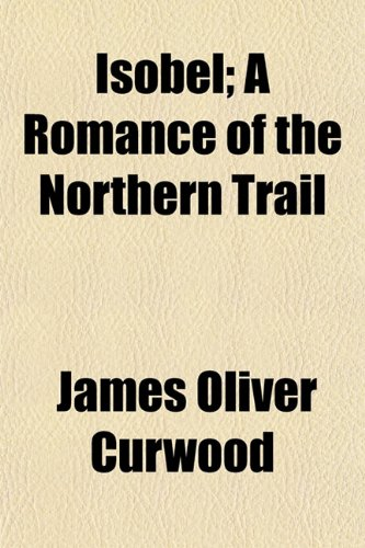 Isobel; A Romance of the Northern Trail (115111782X) by Curwood, James Oliver