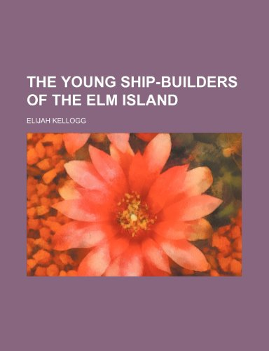 The Young Ship-Builders of the Elm Island (1151131954) by Elijah Kellogg