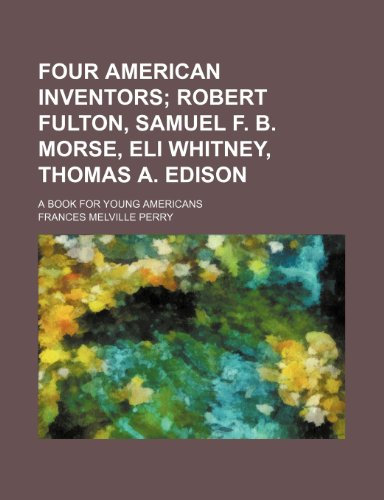 9781151152251: Four American Inventors; Robert Fulton, Samuel F. B. Morse, Eli Whitney, Thomas A. Edison. a Book for Young Americans