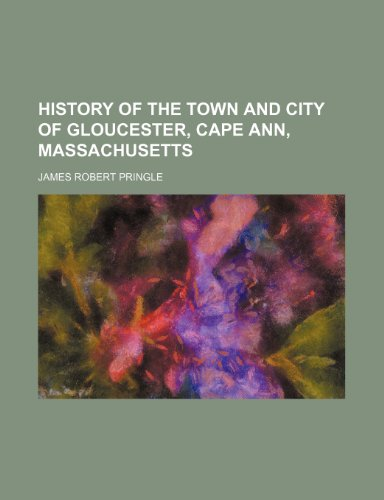 History of the Town and City of Gloucester, Cape Ann, Massachusetts: Pringle, James Robert