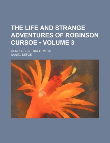 The life and strange adventures of Robinson Cursoe (Volume 3); complete in three parts (9781151161987) by Daniel Defoe