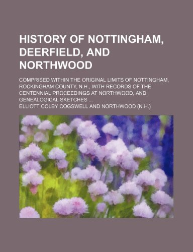 9781151178626: History of Nottingham, Deerfield, and Northwood; Comprised Within the Original Limits of Nottingham, Rockingham County, N.h., With Records of the ... at Northwood, and Genealogical Sketches