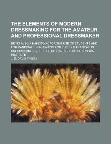 9781151197382: The Elements of Modern Dressmaking for the Amateur and Professional Dressmaker; Being Also a Handbook for the Use of Students and for Candidates ... Under the City and Guilds of London Institute