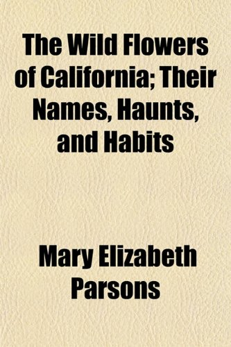 9781151204455: The Wild Flowers of California; Their Names, Haunts, and Habits