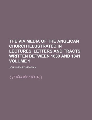 The via media of the Anglican church illustrated in lectures, letters and tracts written between 1830 and 1841 Volume 1 (1151204765) by John Henry Newman