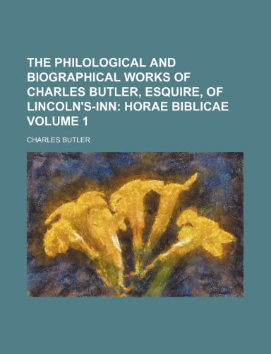The Philological and Biographical Works of Charles Butler, Esquire, of Lincoln's-Inn;: Horae biblicae Volume 1 (1151224588) by Butler, Charles
